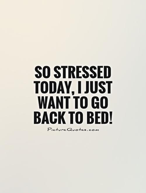 Stress Quotes so stressed today, i just want to go back to bed.