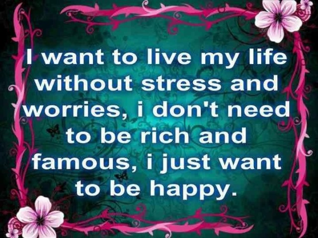 Stress Quotes want to live my life without stress and worries, i don't need to be rich and famous, i just want to be happy.