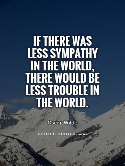 Sympathy Quotes if there was less sympathy in the world...