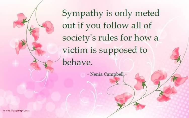 Sympathy Quotes sympathy is only meted out if you follow all of society's rules for how a victim is supposed to behave.