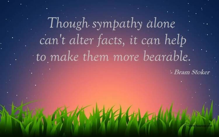 Sympathy Quotes though sympathy alone can't alter facts, it can help to make them more bearable.