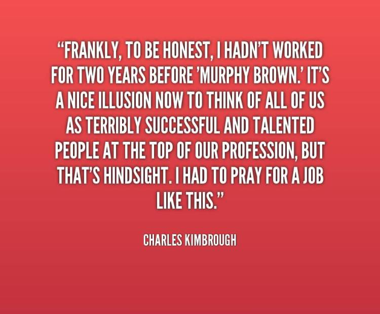 Tbh Quotes Frankly to be honest i handn't worked for two years before murphy brown Charles Kimbrough