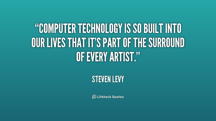 Technology Quotes computer technology is so built into our lives that it's part of the surround of every artist.