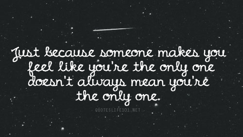 Teen Life Quotes Just because someone makes you feel like you're the only one does'nt always mean you're the only one