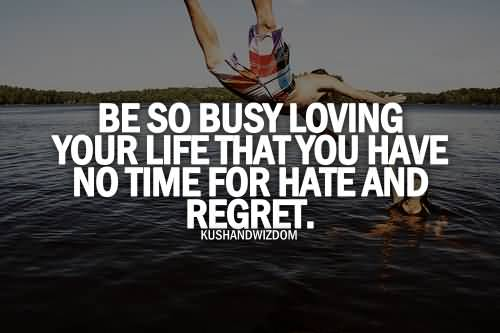 Teen Quotes be so busy loving your life that you have no time for hate and regret..