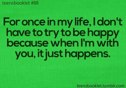 Teen Quotes for once in my life, i don't have to try to be happy because when i'm with you...