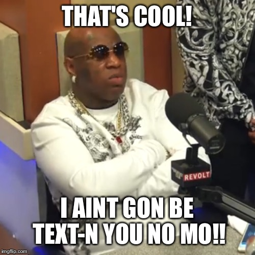 That's Cool! I Ain't Gon Be Text N You No Mo!! Funny Birdman Memes