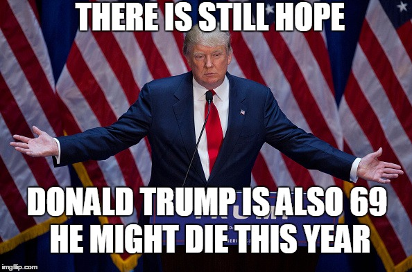 There Is Still Hope Donald Trump Is Also 69 He Might Die This Year Donald Trump Meme