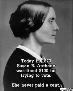 Today 1873 Susan B. Anthony Was Fined $100 For Trying To Vote