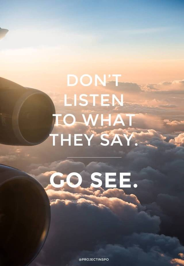 Travel Quotes don't listen to what they say. go see.