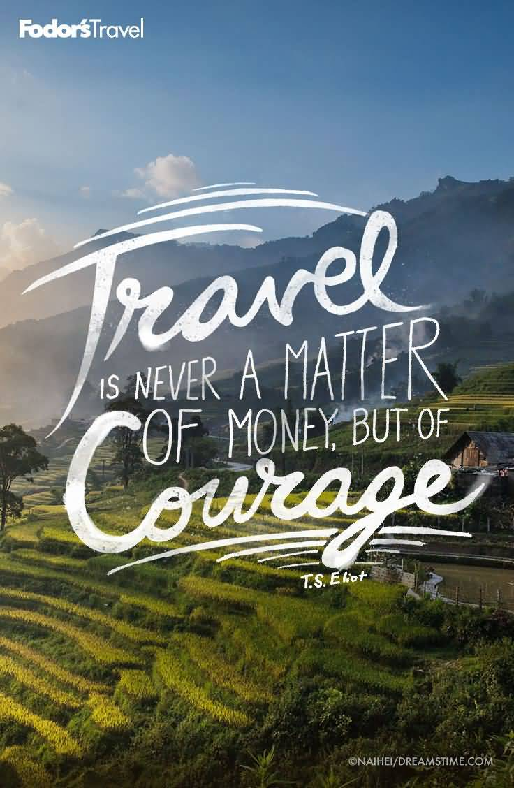 Travel Quotes travel is never a matter of money, but of courage.