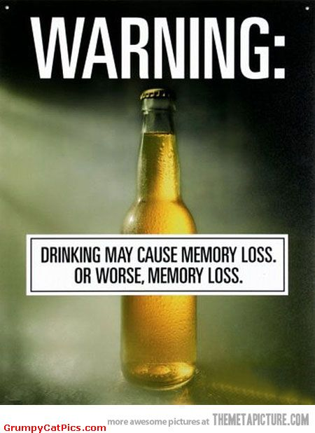 Warning Drinking May Cause Memory Loss Or Worse Memory Loss Funny Beer Meme