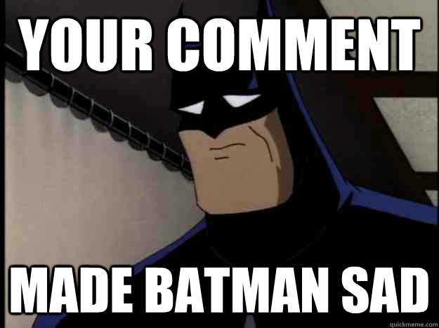Your Comment Made Batman Sad Batman Memes