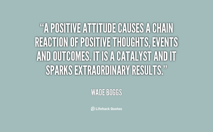 a positive attitude causes a chain reaction of positive thoughts, events and outcomes. it is a catalyst and it spark extraordinary results. wade Boggs