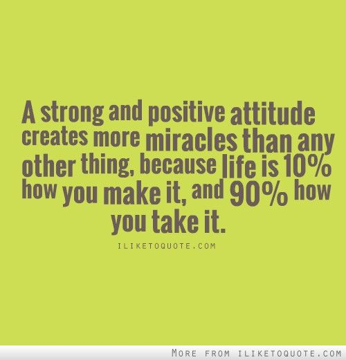 a strong and positive attitude creates more miracles then any other things, becaouse life is 10% how you make it, and 90% how you take it.