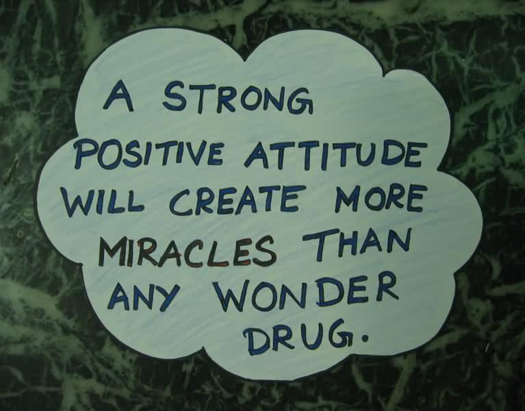 a strong positive attitude will create more miracles then any wonder drug.