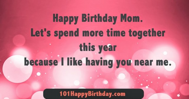 happy birthday mom. let's spend more time together this year because i like having you near me.