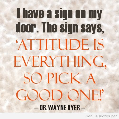 i have a sign on my door. the sign says attitude is everything's so pick a good one!