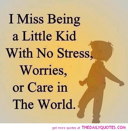 i miss being a little kid with no strees, worries, or care in the world.