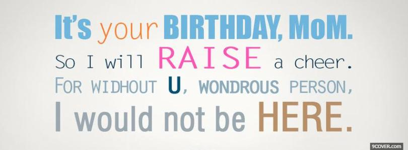 it's your birthday, mom so i will raise a cheer...