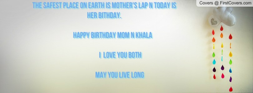 the safest place on earth is mother's lap n today is her birthday...