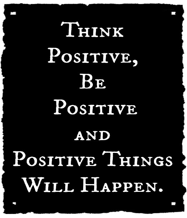 think positive, be positive and positive things will happen.