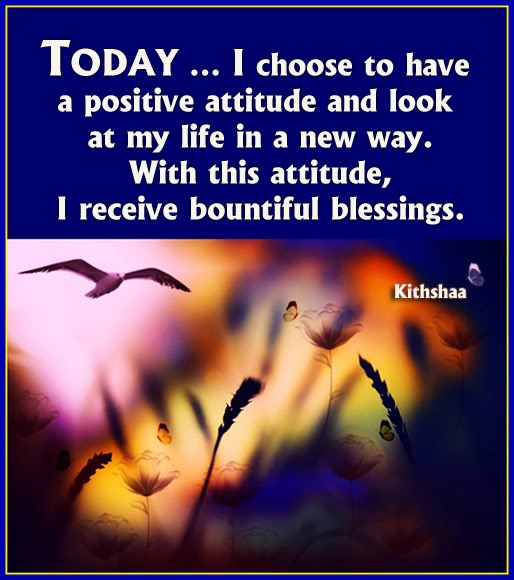 today.. i choose to have a positive attitude and look at my life in a new way. with this attitude, i receive bountiful blessings.