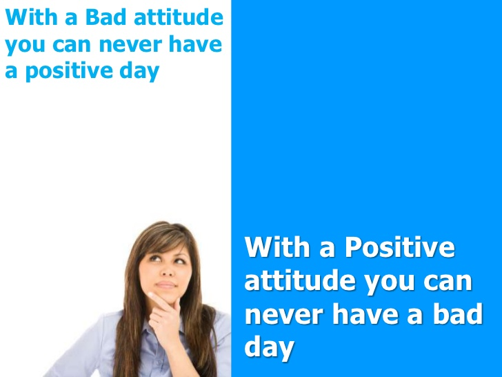 with a bad attitude you can never have a positive with a positive attitude you can never have a bad day.
