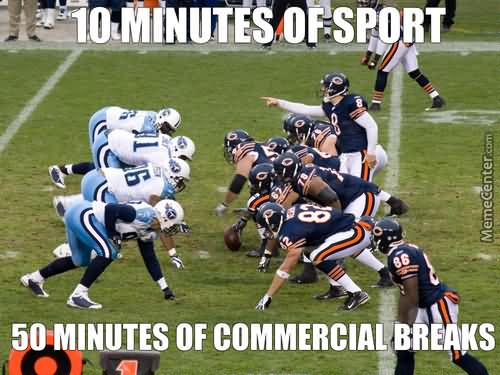 10 minutes of sport 50 minutes of commercial breaks American Football Meme