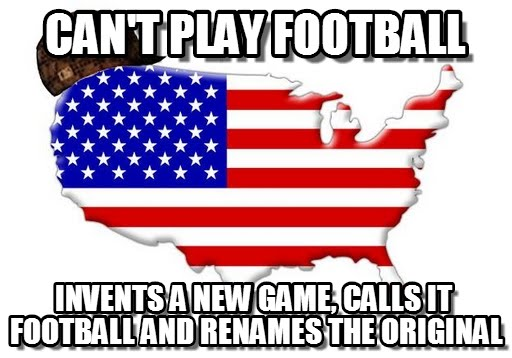 American Football Memes Cant play football invents a new game calls it football and renames the original