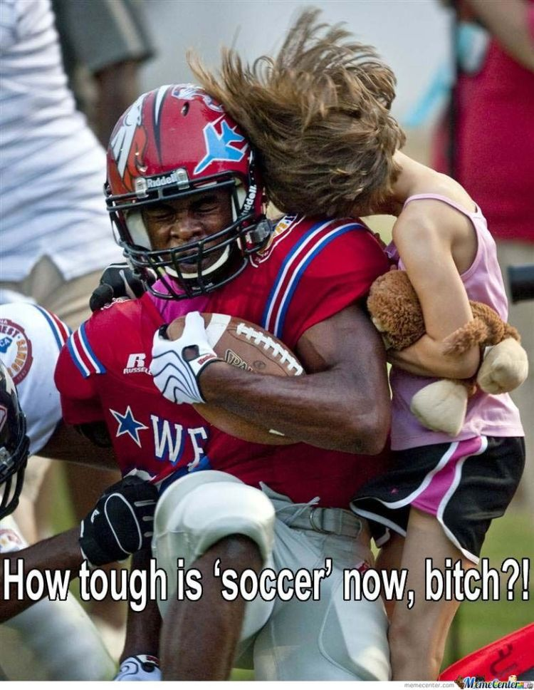 American Football Memes how tough is soccer now bitch