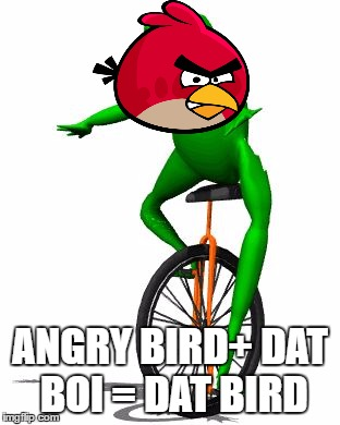 Angry Bird+ Dat Boi=Dat Bird Dat Boi Meme