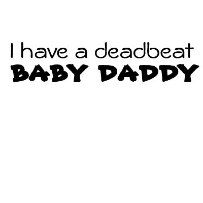 Baby Daddy Quotes i have a deadbeat baby daddy