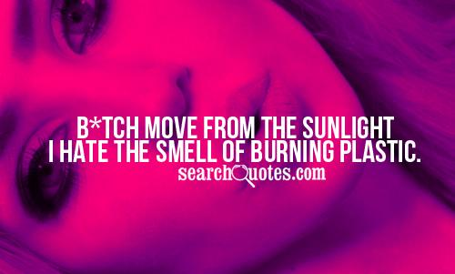 Bad Bitch Quotes bitch move from the sunlight i hate the smell