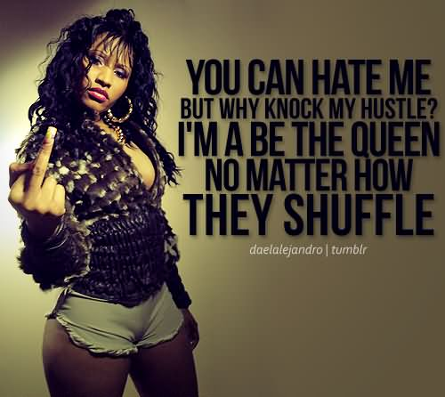 Bad Bitch Quotes you can hate me but why knock my hustel im a be the queen no matter how they shuffle