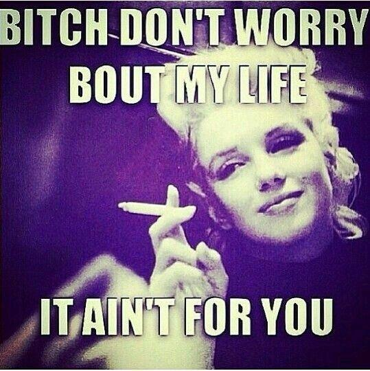Bitch Quotes bitch don't worry about my life it ain't for you