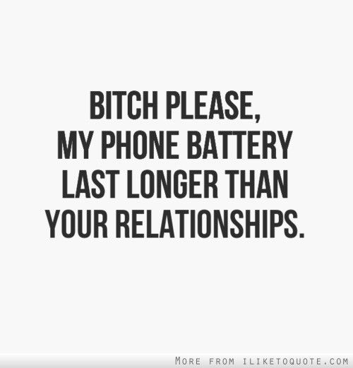 Bitch Quotes bitch please my phone battery last longer than