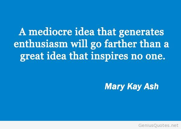 Business Quotes a mediocre idea that generates enthusiasm will go farter than a great idea that inspires no one