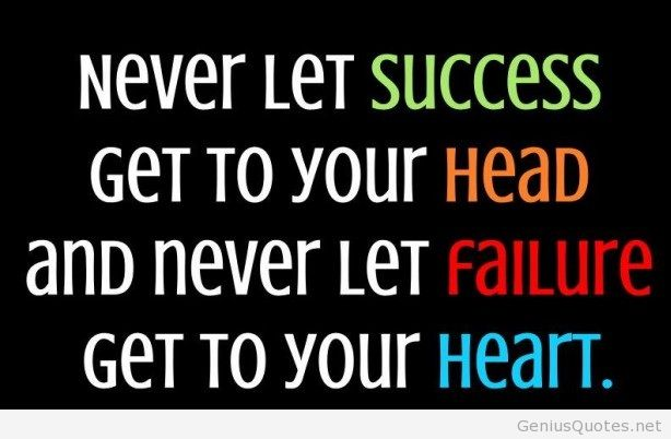 Business Quotes never let success get to your head and never let failure get to your heart
