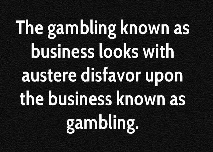 Business Quotes the gambling known as business looks with austere disfavor upon the business known as gambling