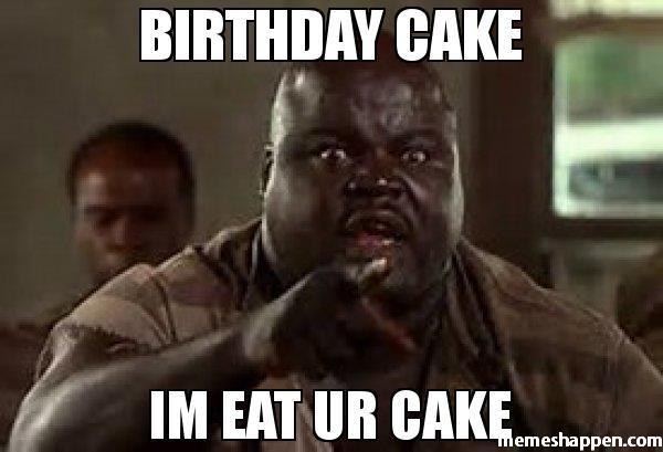 Cake Memes birthday cake I'm eat ur cake