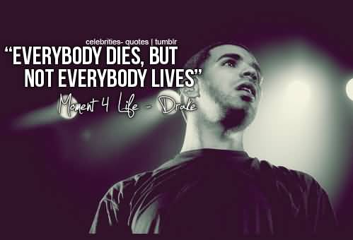 Celebrity sayings everybody dies but not everybody lives