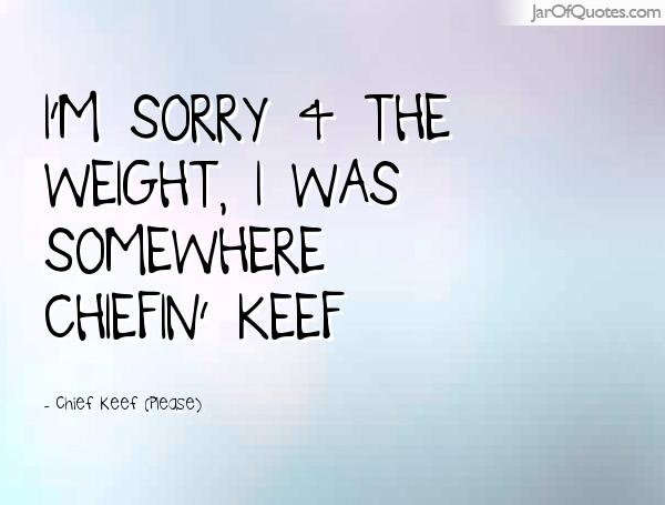 Chief Keef Quotes I'm sorry 4 the weight i was somewhere chirfin keef