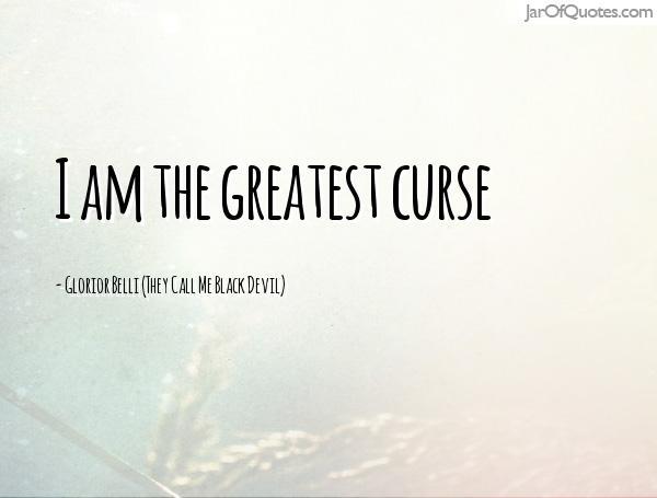 Curse Sayings i am the greatest curse