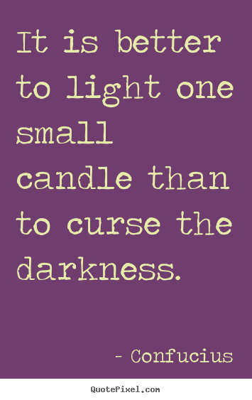 Curse Sayings it is better to light one small candle that to curse the darkness