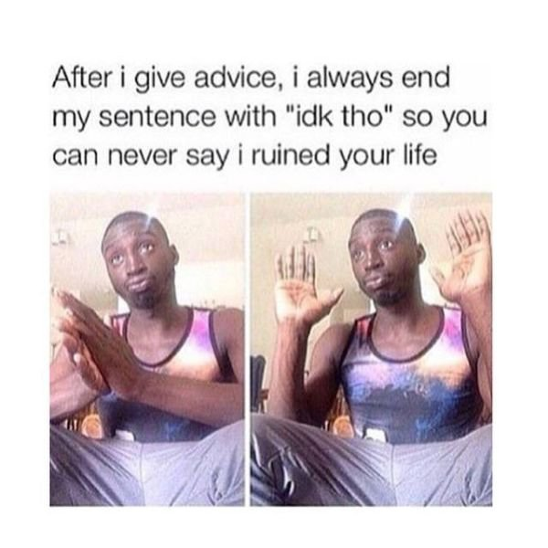 Dank meme after i give advice i always end my sentence with idk tho