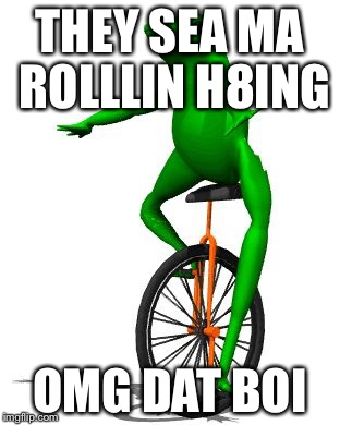 Dat Boi Memes They Sea Ma Rollin H8ing Omg Dat Boi