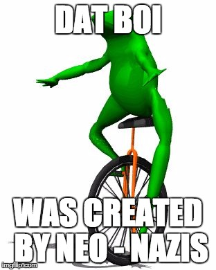 Dat Boi Was Created By Neo Nazis Dat Boi Meme