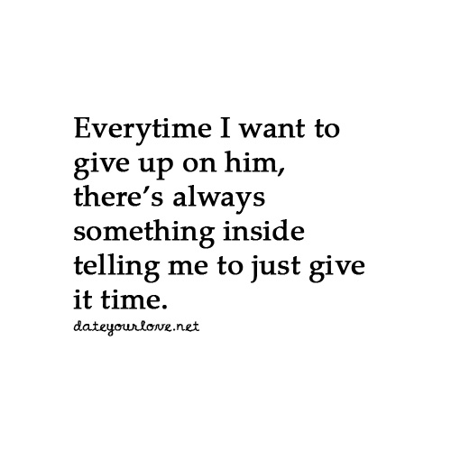 Dating sayings every time i want to give up on him there's always something inside telling me to just give it time
