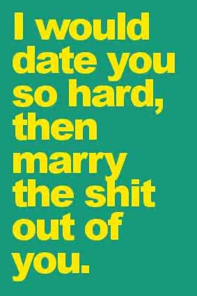 Dating sayings i would date you so hard then marry the shit out
